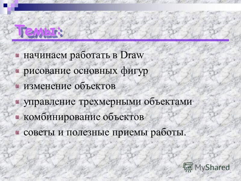 Темы:Темы: начинаем работать в Draw рисование основных фигур изменение объектов управление трехмерными объектами комбинирование объектов советы и полезные приемы работы.