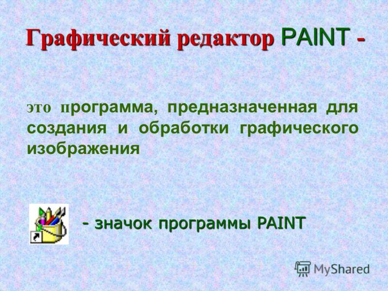 Графический редактор PAINT - это п рограмма, предназначенная для создания и обработки графического изображения - значок программы PAINT