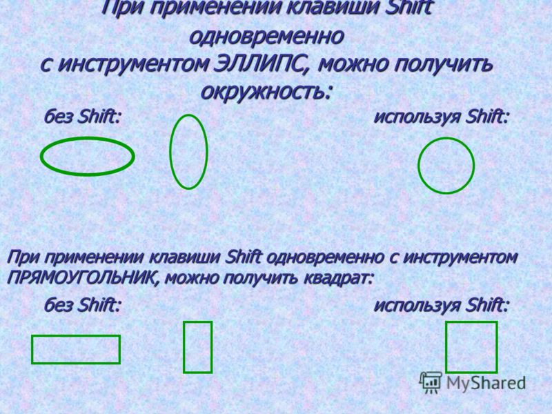 При применении клавиши Shift одновременно с инструментом ЭЛЛИПС, можно получить окружность: без Shift: используя Shift: При применении клавиши Shift одновременно с инструментом ПРЯМОУГОЛЬНИК, можно получить квадрат: без Shift: используя Shift: