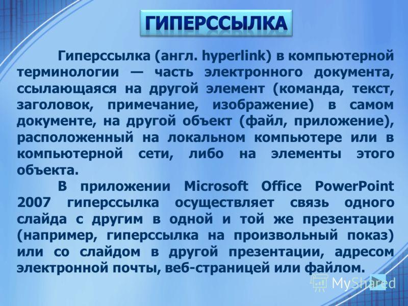 Гиперссылка (англ. hyperlink) в компьютерной терминологии часть электронного документа, ссылающаяся на другой элемент (команда, текст, заголовок, примечание, изображение) в самом документе, на другой объект (файл, приложение), расположенный на локаль
