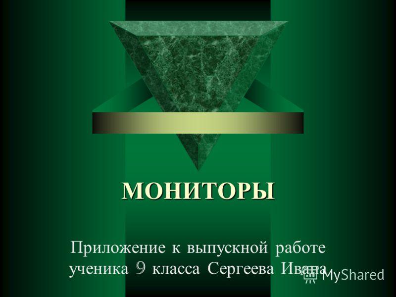 МОНИТОРЫ Приложение к выпускной работе ученика 9 класса Сергеева Ивана