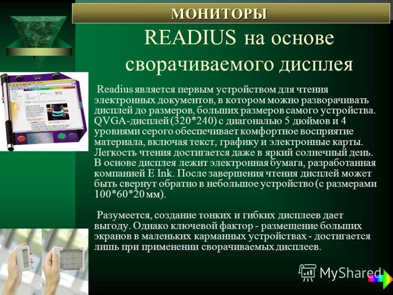 READIUS на основе сворачиваемого дисплея Readius является первым устройством для чтения электронных документов, в котором можно разворачивать дисплей до размеров, больших размеров самого устройства. QVGA-дисплей (320*240) с диагональю 5 дюймов и 4 ур