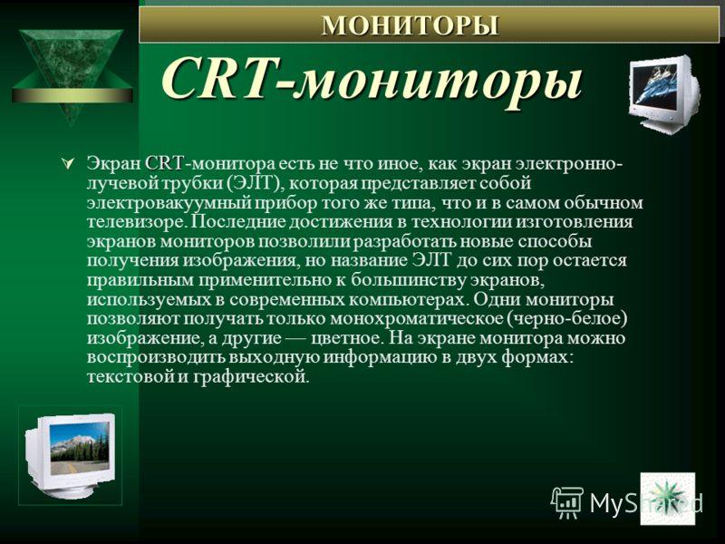 CRT-мониторы CRT Экран CRT-монитора есть не что иное, как экран электронно- лучевой трубки (ЭЛТ), которая представляет собой электровакуумный прибор того же типа, что и в самом обычном телевизоре. Последние достижения в технологии изготовления экрано
