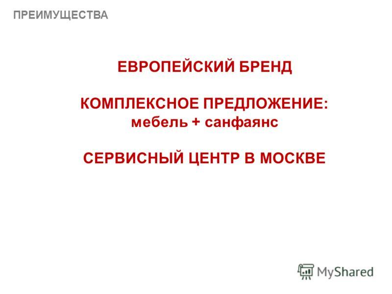 ПРЕИМУЩЕСТВА ЕВРОПЕЙСКИЙ БРЕНД КОМПЛЕКСНОЕ ПРЕДЛОЖЕНИЕ: мебель + санфаянс СЕРВИСНЫЙ ЦЕНТР В МОСКВЕ