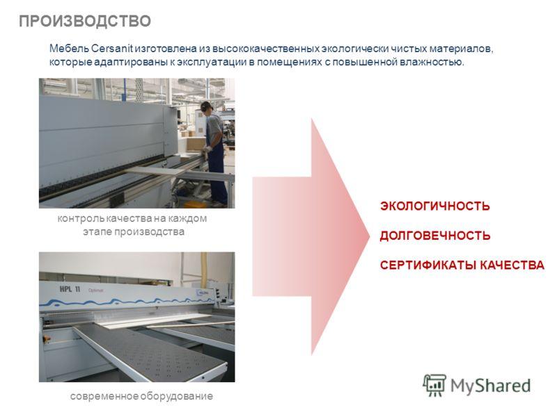 ПРОИЗВОДСТВО современное оборудование контроль качества на каждом этапе производства Мебель Cersanit изготовлена из высококачественных экологически чистых материалов, которые адаптированы к эксплуатации в помещениях с повышенной влажностью. ЭКОЛОГИЧН
