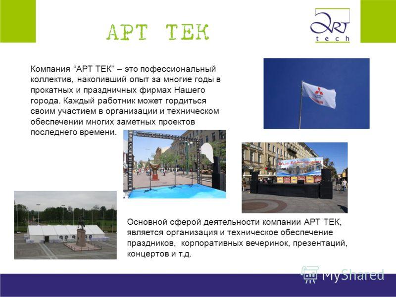 Компания АРТ ТЕК – это пофессиональный коллектив, накопивший опыт за многие годы в прокатных и праздничных фирмах Нашего города. Каждый работник может гордиться своим участием в организации и техническом обеспечении многих заметных проектов последнег