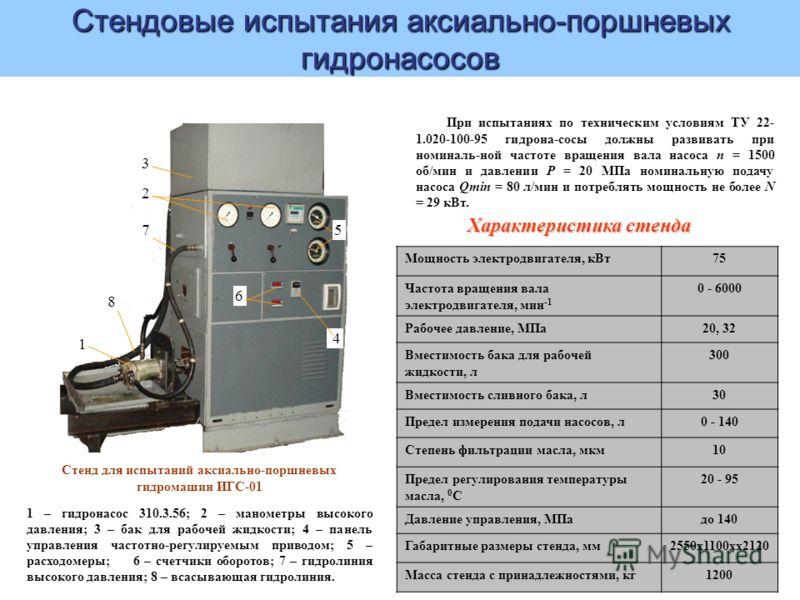 1 2 3 4 5 6 7 8 Стенд для испытаний аксиально-поршневых гидромашин ИГС-01 1 – гидронасос 310.3.56; 2 – манометры высокого давления; 3 – бак для рабочей жидкости; 4 – панель управления частотно-регулируемым приводом; 5 – расходомеры; 6 – счетчики обор
