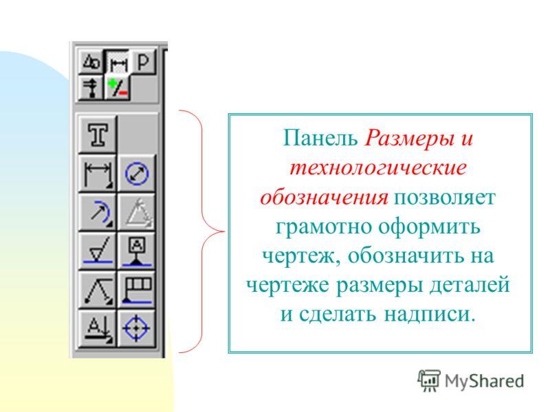 Панель Размеры и технологические обозначения позволяет грамотно оформить чертеж, обозначить на чертеже размеры деталей и сделать надписи.
