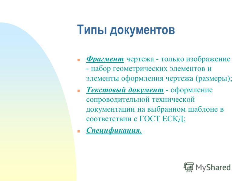 Типы документов Фрагмент чертежа - только изображение - набор геометрических элементов и элементы оформления чертежа (размеры); n Текстовый документ - оформление сопроводительной технической документации на выбранном шаблоне в соответствии с ГОСТ ЕСК
