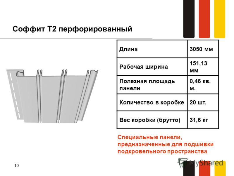 10 Соффит T2 перфорированный Длина3050 мм Рабочая ширина 151,13 мм Полезная площадь панели 0,46 кв. м. Количество в коробке20 шт. Вес коробки (брутто)31,6 кг Специальные панели, предназначенные для подшивки подкровельного пространства