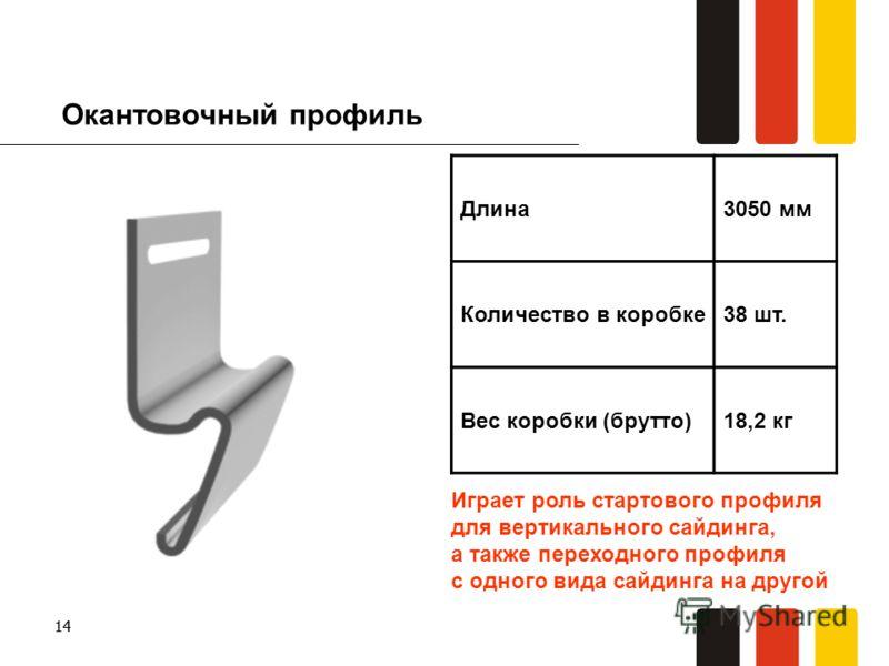 14 Окантовочный профиль Длина3050 мм Количество в коробке38 шт. Вес коробки (брутто)18,2 кг Играет роль стартового профиля для вертикального сайдинга, а также переходного профиля с одного вида сайдинга на другой