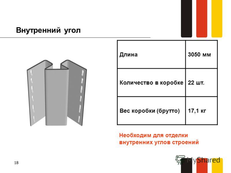 18 Внутренний угол Длина3050 мм Количество в коробке22 шт. Вес коробки (брутто)17,1 кг Необходим для отделки внутренних углов строений