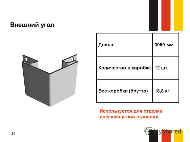 19 Внешний угол Длина3050 мм Количество в коробке12 шт. Вес коробки (брутто)18,8 кг Используется для отделки внешних углов строений