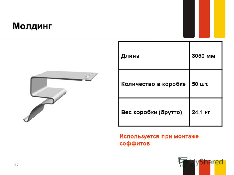 22 Молдинг Длина3050 мм Количество в коробке50 шт. Вес коробки (брутто)24,1 кг Используется при монтаже соффитов