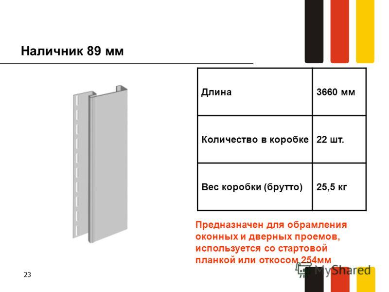 23 Наличник 89 мм Длина3660 мм Количество в коробке22 шт. Вес коробки (брутто)25,5 кг Предназначен для обрамления оконных и дверных проемов, используется со стартовой планкой или откосом 254мм