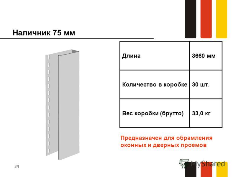 24 Наличник 75 мм Длина3660 мм Количество в коробке30 шт. Вес коробки (брутто)33,0 кг Предназначен для обрамления оконных и дверных проемов