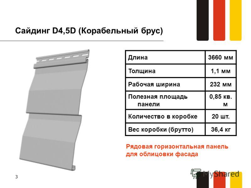 33 Сайдинг D4,5D (Корабельный брус) Длина3660 мм Толщина1,1 мм Рабочая ширина232 мм Полезная площадь панели 0,85 кв. м Количество в коробке20 шт. Вес коробки (брутто)36,4 кг Рядовая горизонтальная панель для облицовки фасада