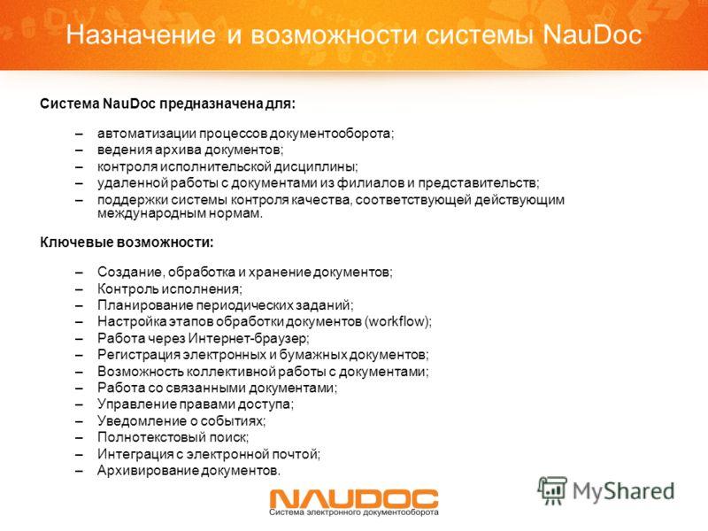 Назначение и возможности системы NauDoc Система NauDoc предназначена для: –автоматизации процессов документооборота; –ведения архива документов; –контроля исполнительской дисциплины; –удаленной работы с документами из филиалов и представительств; –по