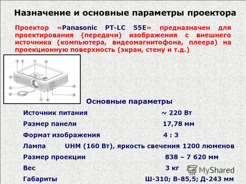 Назначение и основные параметры проектора Проектор «Panasonic PT-LC 55E» предназначен для проектирования (передачи) изображения с внешнего источника (компьютера, видеомагнитофона, плеера) на проекционную поверхность (экран, стену и т.д.) Основные пар