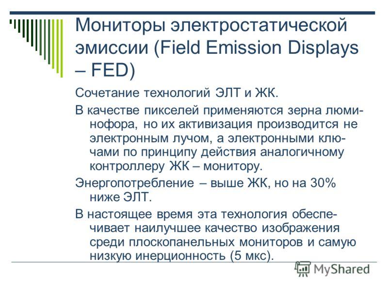 Мониторы электростатической эмиссии (Field Emission Displays – FED) Сочетание технологий ЭЛТ и ЖК. В качестве пикселей применяются зерна люми- нофора, но их активизация производится не электронным лучом, а электронными клю- чами по принципу действия
