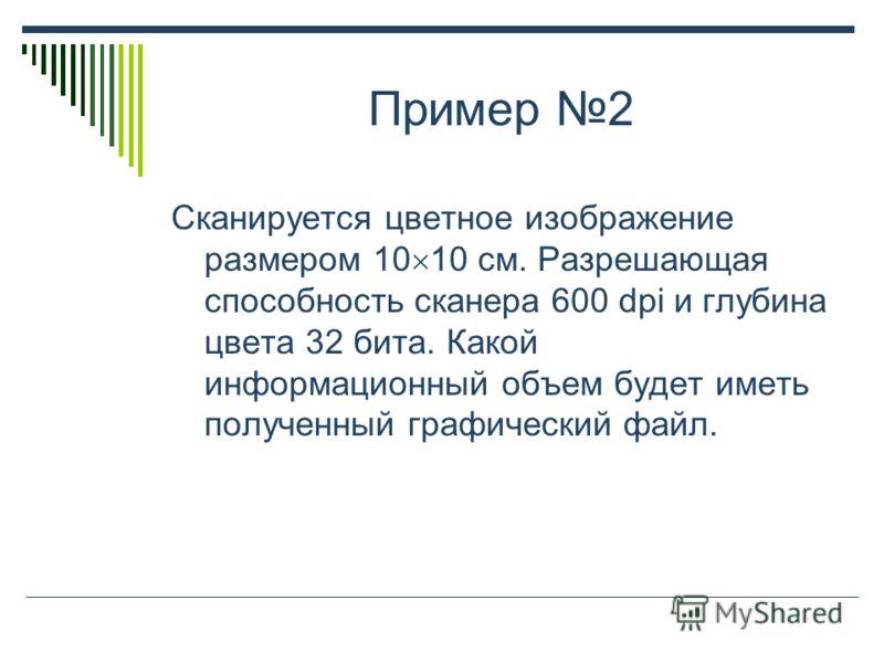 Пример 2 Сканируется цветное изображение размером 10 10 см. Разрешающая способность сканера 600 dpi и глубина цвета 32 бита. Какой информационный объем будет иметь полученный графический файл.