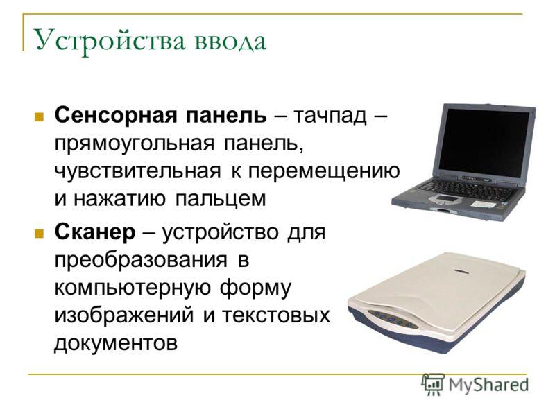 Устройства ввода Сенсорная панель – тачпад – прямоугольная панель, чувствительная к перемещению и нажатию пальцем Сканер – устройство для преобразования в компьютерную форму изображений и текстовых документов