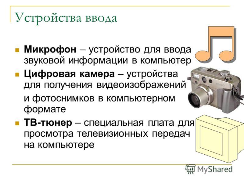 Устройства ввода Микрофон – устройство для ввода звуковой информации в компьютер Цифровая камера – устройства для получения видеоизображений и фотоснимков в компьютерном формате ТВ-тюнер – специальная плата для просмотра телевизионных передач на комп