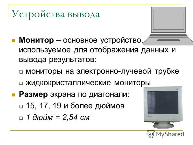 Устройства вывода Монитор – основное устройство, используемое для отображения данных и вывода результатов: мониторы на электронно-лучевой трубке жидкокристаллические мониторы Размер экрана по диагонали: 15, 17, 19 и более дюймов 1 дюйм = 2,54 см