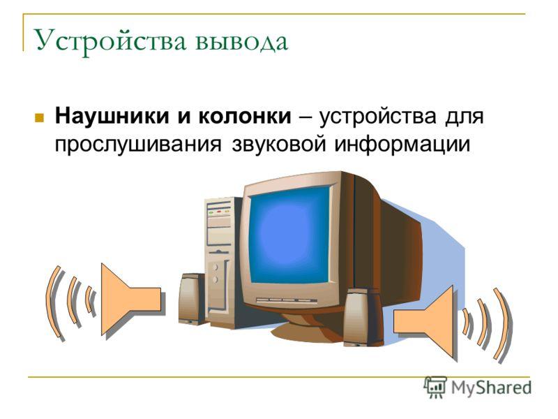 Устройства вывода Наушники и колонки – устройства для прослушивания звуковой информации
