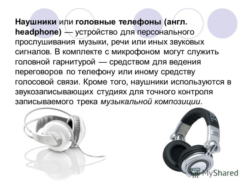 Наушники или головные телефоны (англ. headphone) устройство для персонального прослушивания музыки, речи или иных звуковых сигналов. В комплекте с микрофоном могут служить головной гарнитурой средством для ведения переговоров по телефону или иному ср