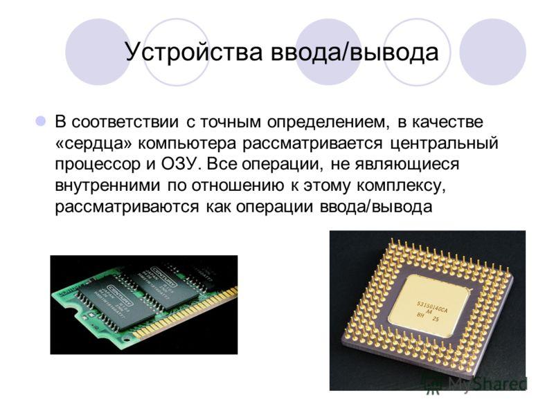 Устройства ввода/вывода В соответствии с точным определением, в качестве «сердца» компьютера рассматривается центральный процессор и ОЗУ. Все операции, не являющиеся внутренними по отношению к этому комплексу, рассматриваются как операции ввода/вывод