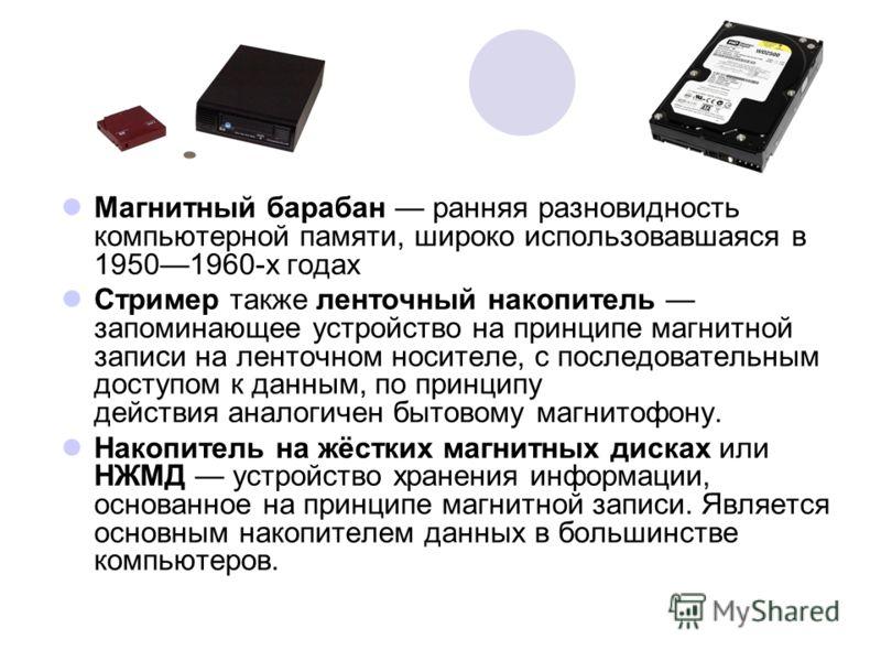 Магнитный барабан ранняя разновидность компьютерной памяти, широко использовавшаяся в 19501960-х годах Стример также ленточный накопитель запоминающее устройство на принципе магнитной записи на ленточном носителе, с последовательным доступом к данным