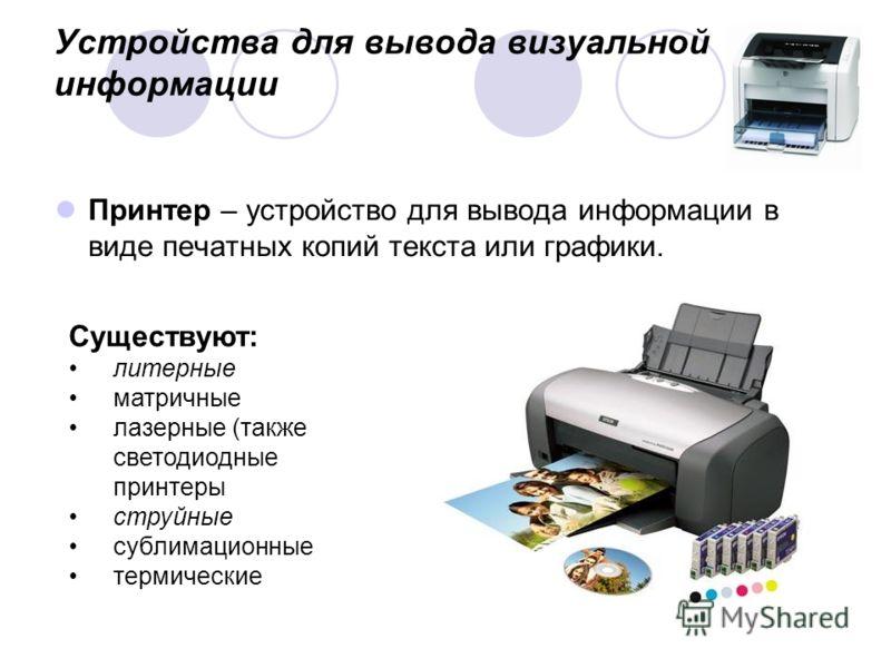 Устройства для вывода визуальной информации Принтер – устройство для вывода информации в виде печатных копий текста или графики. Существуют: литерные матричные лазерные (также светодиодные принтеры струйные сублимационные термические
