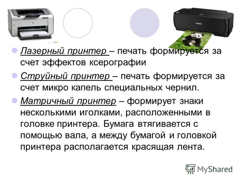 Лазерный принтер – печать формируется за счет эффектов ксерографии Струйный принтер – печать формируется за счет микро капель специальных чернил. Матричный принтер – формирует знаки несколькими иголками, расположенными в головке принтера. Бумага втяг