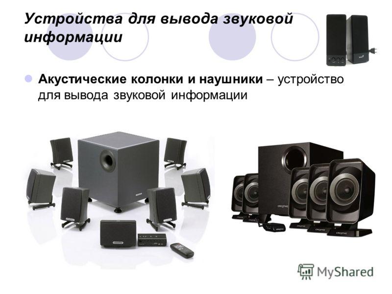 Устройства для вывода звуковой информации Акустические колонки и наушники – устройство для вывода звуковой информации