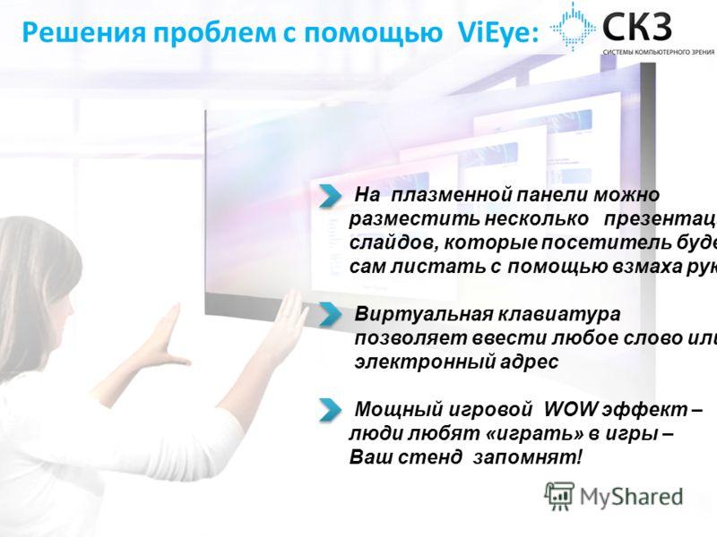 Решения проблем с помощью ViEye: На плазменной панели можно разместить несколько презентаций, слайдов, которые посетитель будет сам листать с помощью взмаха руки Виртуальная клавиатура позволяет ввести любое слово или электронный адрес Мощный игровой