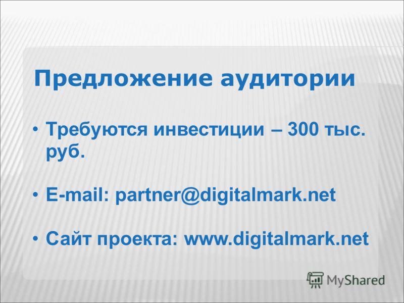 Предложение аудитории Требуются инвестиции – 300 тыс. руб. E-mail: partner@digitalmark.net Сайт проекта: www.digitalmark.net