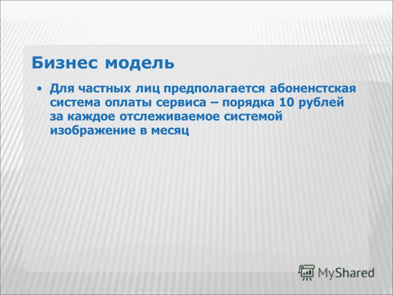 Бизнес модель Для частных лиц предполагается абоненстская система оплаты сервиса – порядка 10 рублей за каждое отслеживаемое системой изображение в месяц