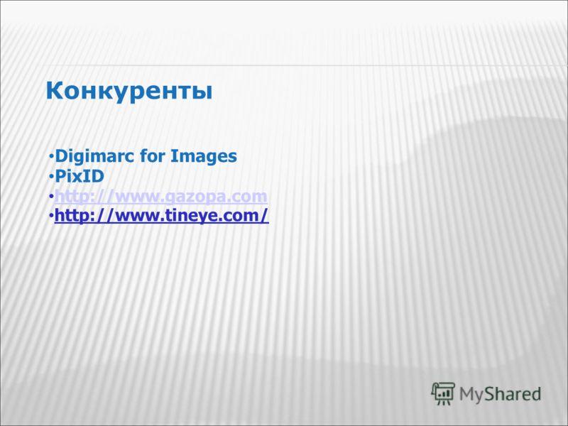 Конкуренты Digimarc for Images PixID http://www.gazopa.com http://www.tineye.com/