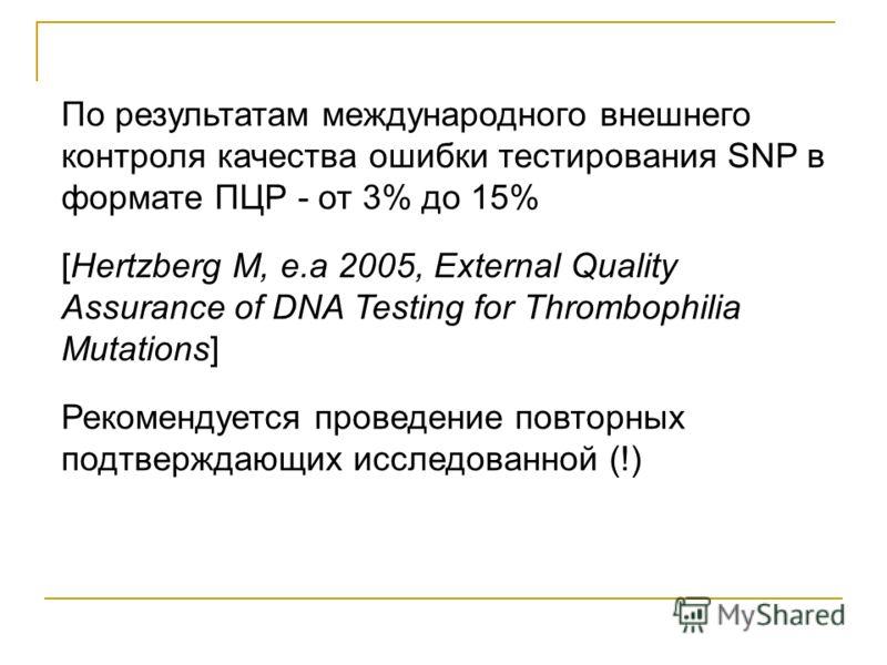 По результатам международного внешнего контроля качества ошибки тестирования SNP в формате ПЦР - от 3% до 15% [Hertzberg М, e.a 2005, External Quality Assurance of DNA Testing for Thrombophilia Mutations] Рекомендуется проведение повторных подтвержда