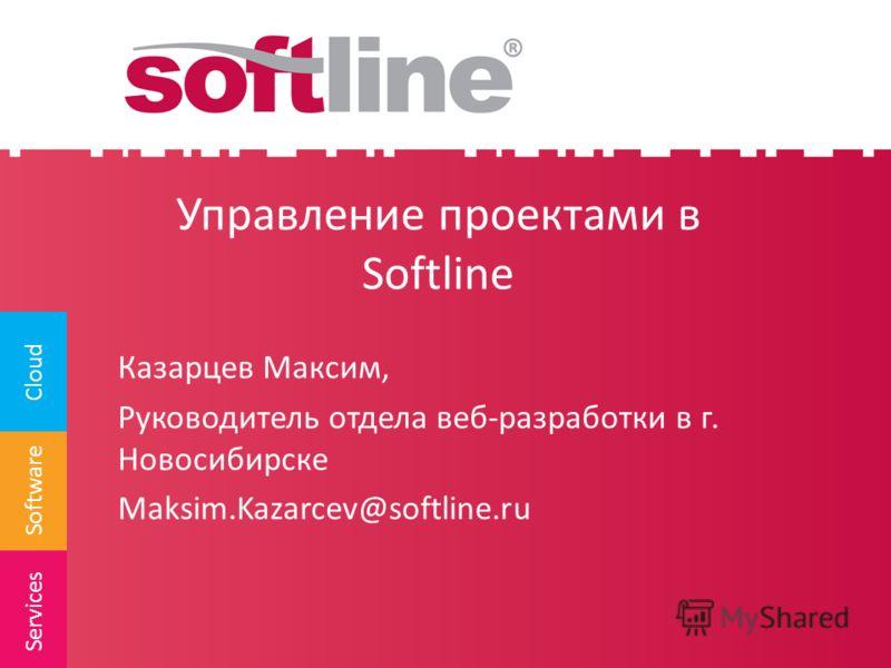 Software Cloud Services Управление проектами в Softline Казарцев Максим, Руководитель отдела веб-разработки в г. Новосибирске Maksim.Kazarcev@softline.ru