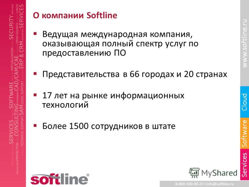 8-800-100-00-23 l info@softline.ru www.softline.ru Software Cloud Services О компании Softline Ведущая международная компания, оказывающая полный спектр услуг по предоставлению ПО Представительства в 66 городах и 20 странах 17 лет на рынке информацио