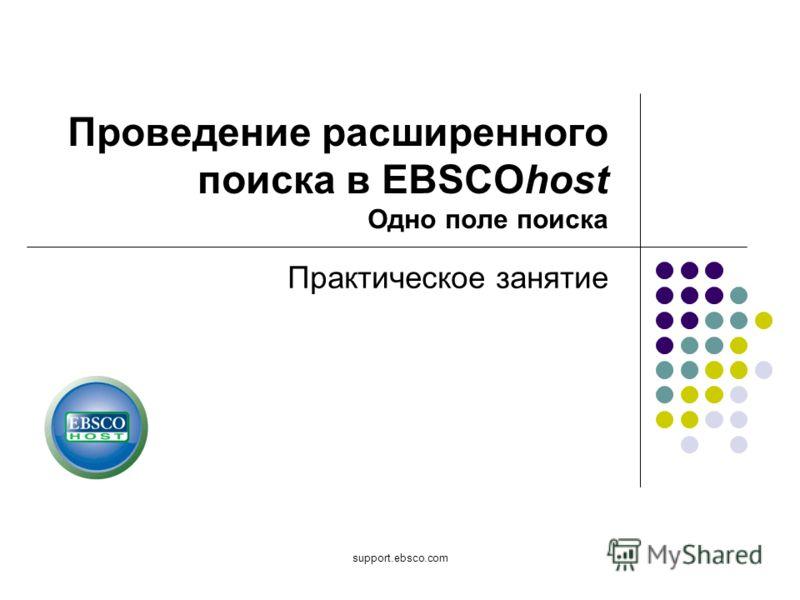support.ebsco.com Проведение расширенного поиска в EBSCOhost Одно поле поиска Практическое занятие