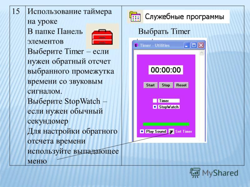 15Использование таймера на уроке В папке Панель элементов Выберите Timer – если нужен обратный отсчет выбранного промежутка времени со звуковым сигналом. Выберите StopWatch – если нужен обычный секундомер Для настройки обратного отсчета времени испол