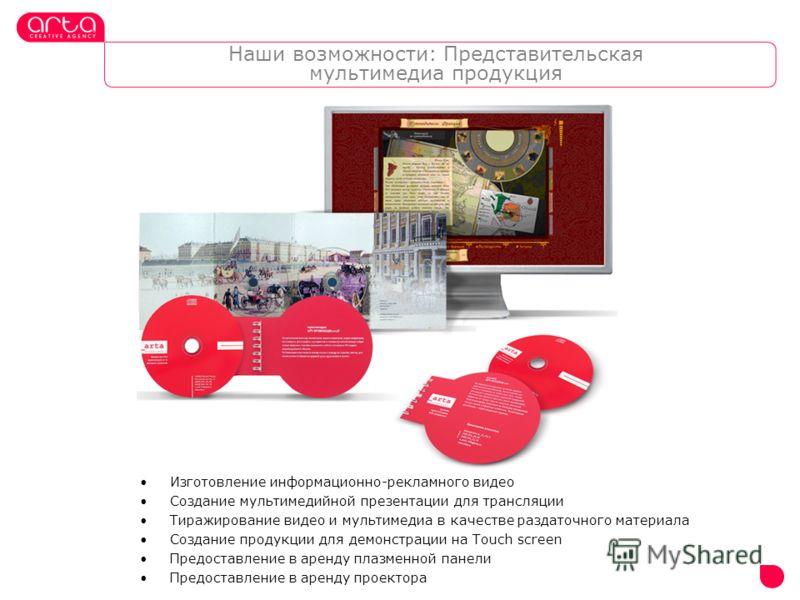 Наши возможности: Представительская мультимедиа продукция Изготовление информационно-рекламного видео Создание мультимедийной презентации для трансляции Тиражирование видео и мультимедиа в качестве раздаточного материала Создание продукции для демонс