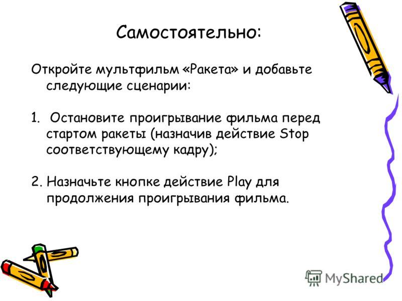 Самостоятельно: Откройте мультфильм «Ракета» и добавьте следующие сценарии: 1. Остановите проигрывание фильма перед стартом ракеты (назначив действие Stop соответствующему кадру); 2. Назначьте кнопке действие Play для продолжения проигрывания фильма.