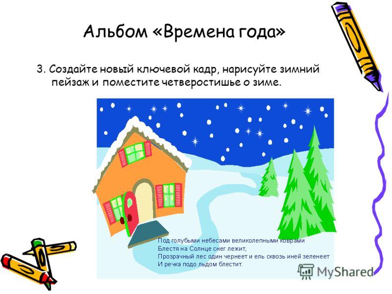 Альбом «Времена года» 3. Создайте новый ключевой кадр, нарисуйте зимний пейзаж и поместите четверостишье о зиме.