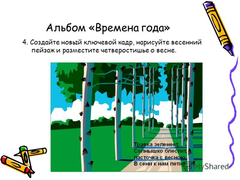 Альбом «Времена года» 4. Создайте новый ключевой кадр, нарисуйте весенний пейзаж и разместите четверостишье о весне.