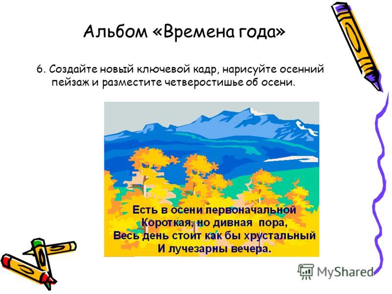 Альбом «Времена года» 6. Создайте новый ключевой кадр, нарисуйте осенний пейзаж и разместите четверостишье об осени.