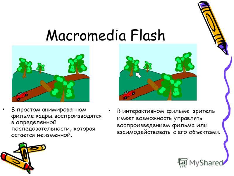 Macromedia Flash В простом анимированном фильме кадры воспроизводятся в определенной последовательности, которая остается неизменной. В интерактивном фильме зритель имеет возможность управлять воспроизведением фильма или взаимодействовать с его объек